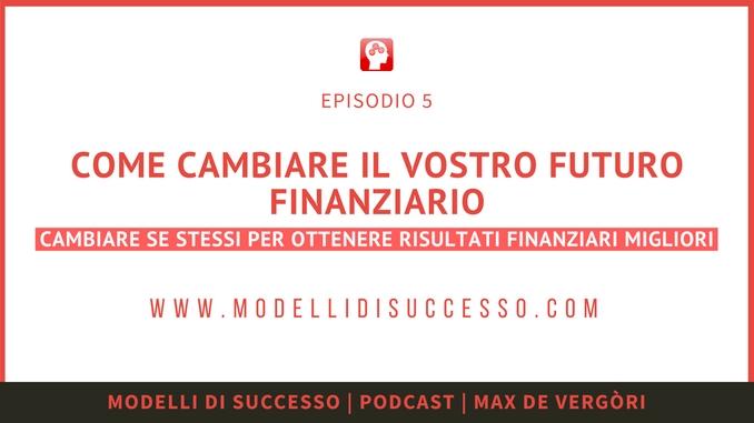 Modelli di Successo Podcast 005 - Come cambiare i vostri modelli finanziari