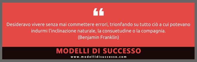 Desideravo vivere senza mai commettere errori (Benjamin Franklin)