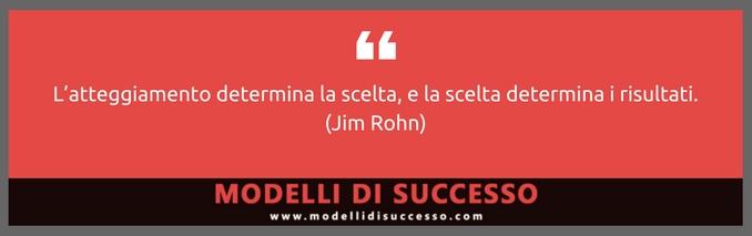 L'atteggiamento determina la scelta (Jim Rohn)