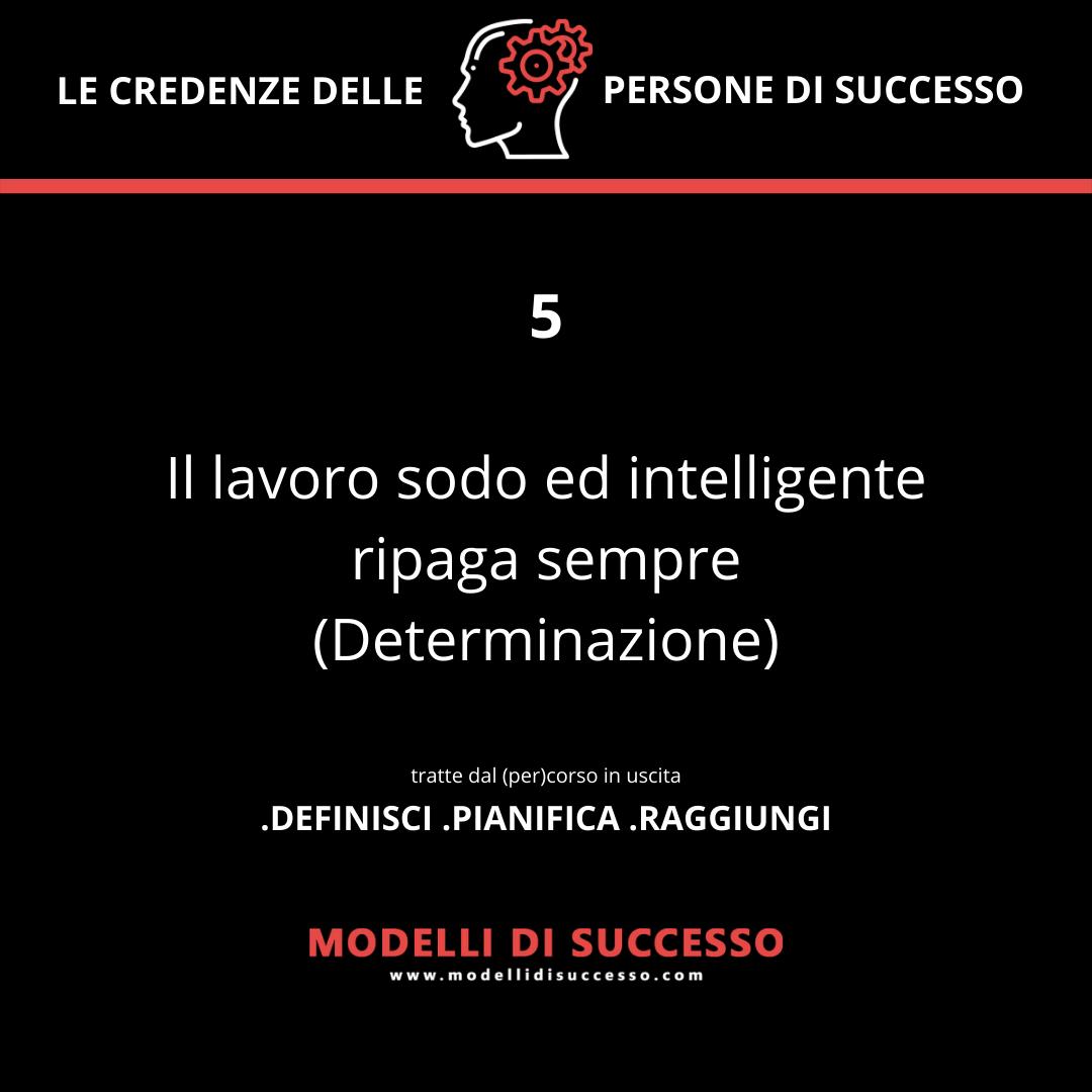 Il lavoro sodo e intelligente ripaga sempre (Determinazione)- Convinzioni: le 6 credenze potenzianti delle persone di successo - Modelli di Successo