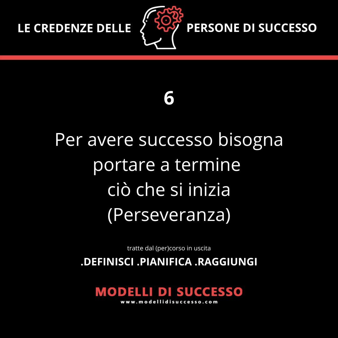 Per avere successo bisogna portare a termine ciò che si inizia (Perseveranza)- Convinzioni: le 6 credenze potenzianti delle persone di successo - Modelli di Successo