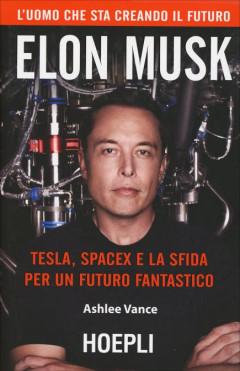 Elon Musk Tesla, SpaceX e la sfida per un futuro fantastico - Ashlee Vance